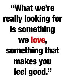"""""""What we're really looking for is something we love, something that makes you feel good."""""""