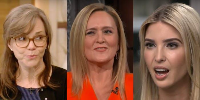 Sally Field, Samantha Bee, Ivanka Trump