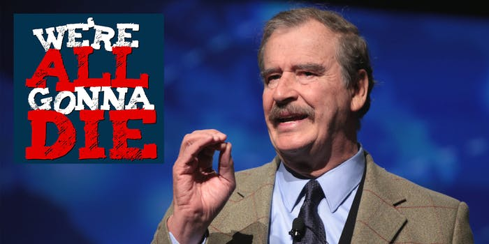 'We're All Gonna Die,' Ep. 48: Vincente Fox and Friends