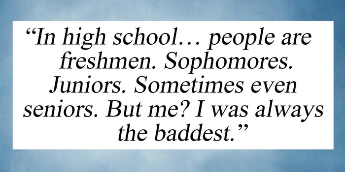 """""""In high school... people are freshmen. Sophomores. Juniors. Sometimes even seniors. But me? I was always the baddest."""""""