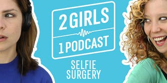 2 Girls 1 Podcast SELFIE SURGERY