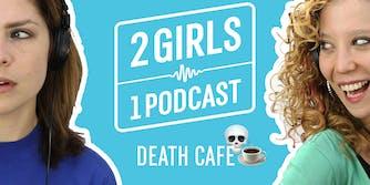2 Girls 1 Podcast DEATH CAFE