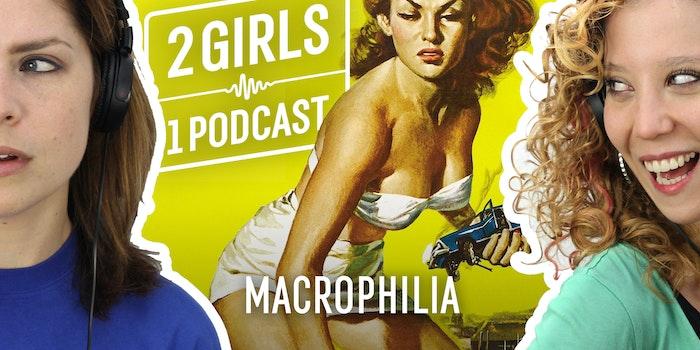 2 Girls 1 Podcast MACROPHILIA