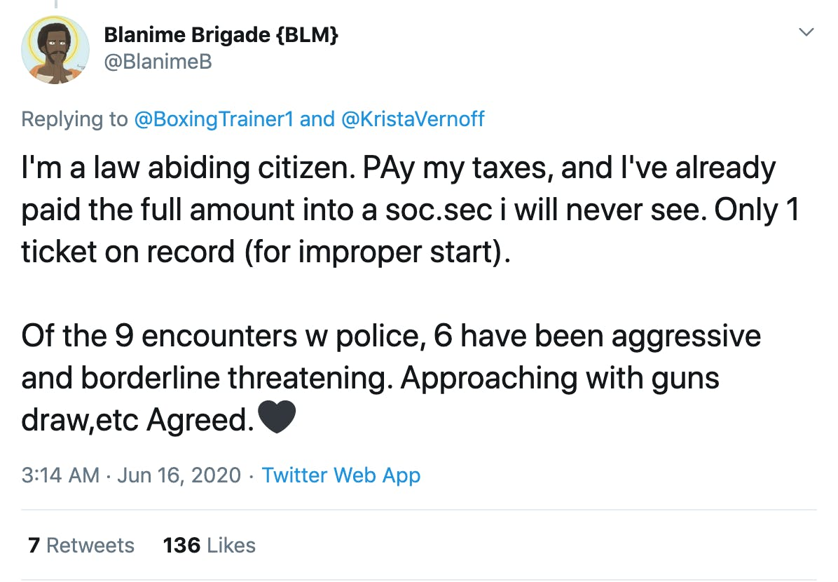 I'm a law abiding citizen. PAy my taxes, and I've already paid the full amount into a soc.sec i will never see. Only 1 ticket on record (for improper start).  Of the 9 encounters w police, 6 have been aggressive and borderline threatening. Approaching with guns draw,etc Agreed.