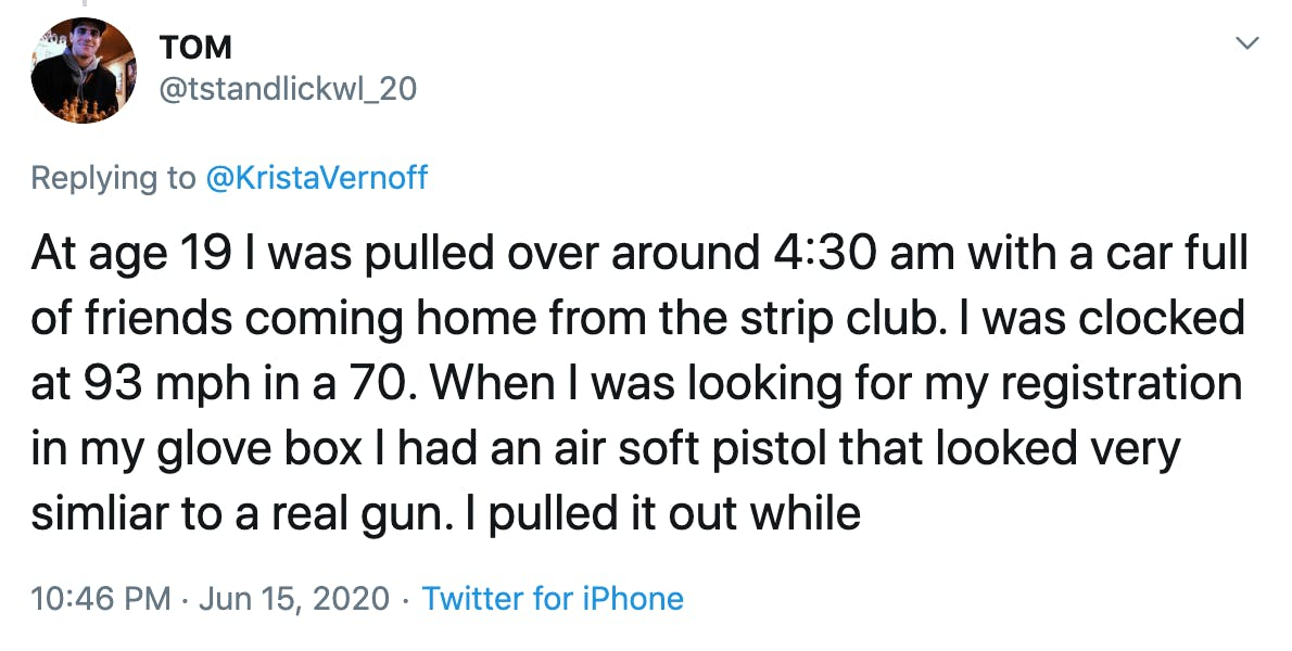 At age 19 I was pulled over around 4:30 am with a car full of friends coming home from the strip club. I was clocked at 93 mph in a 70. When I was looking for my registration in my glove box I had an air soft pistol that looked very simliar to a real gun. I pulled it out while