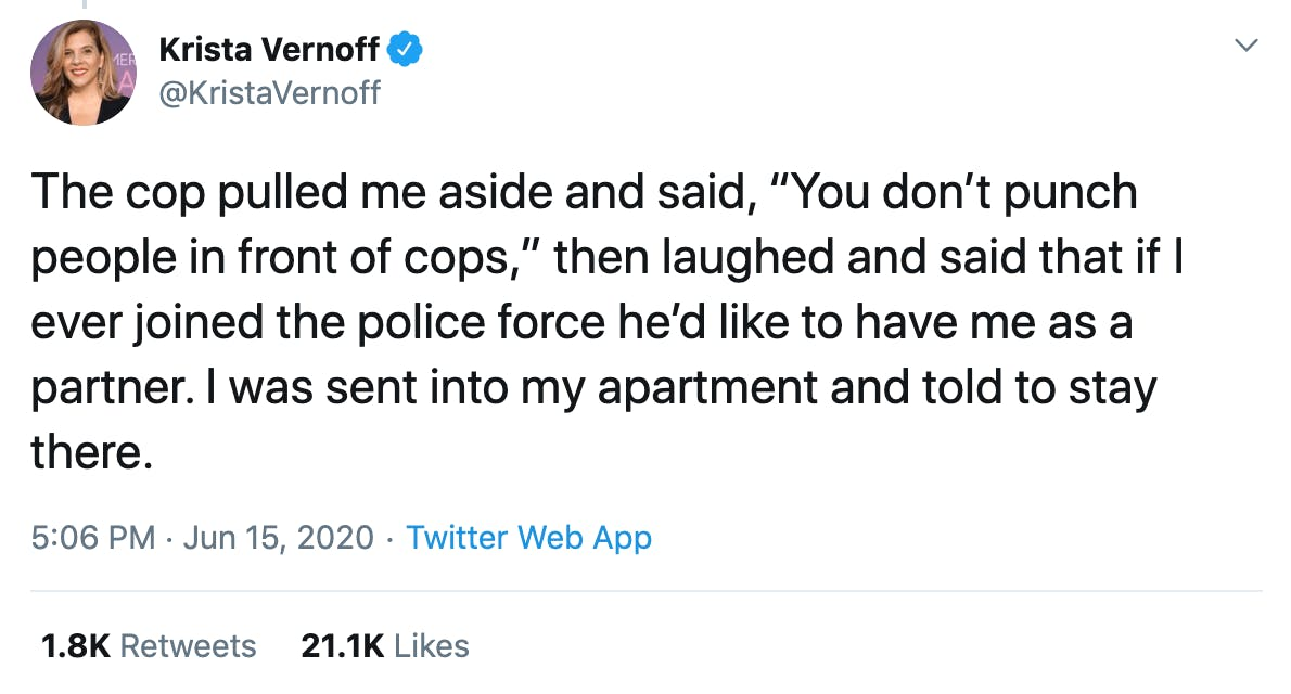 "The cop pulled me aside and said, ""You don't punch people in front of cops,"" then laughed and said that if I ever joined the police force he'd like to have me as a partner. I was sent into my apartment and told to stay there."