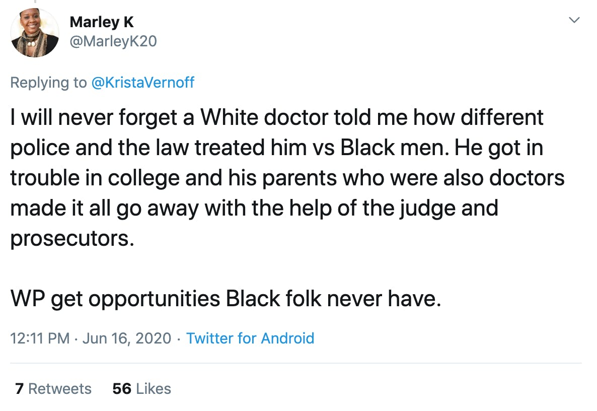 I will never forget a White doctor told me how different police and the law treated him vs Black men. He got in trouble in college and his parents who were also doctors made it all go away with the help of the judge and prosecutors.   WP get opportunities Black folk never have.
