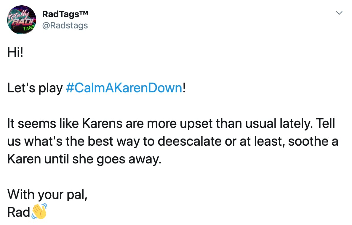 Hi!  Let's play #CalmAKarenDown!  It seems like Karens are more upset than usual lately. Tell us what's the best way to deescalate or at least, soothe a Karen until she goes away.  With your pal, Rad👋