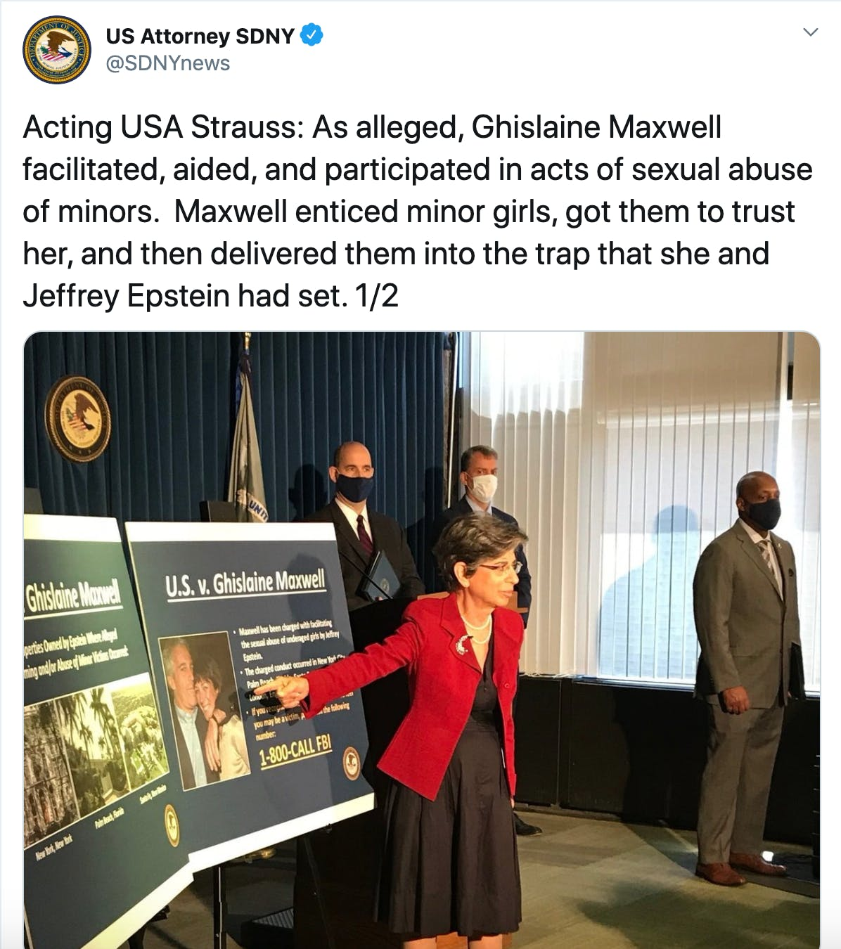 Acting USA Strauss: As alleged, Ghislaine Maxwell facilitated, aided, and participated in acts of sexual abuse of minors.  Maxwell enticed minor girls, got them to trust her, and then delivered them into the trap that she and Jeffrey Epstein had set. 1/2
