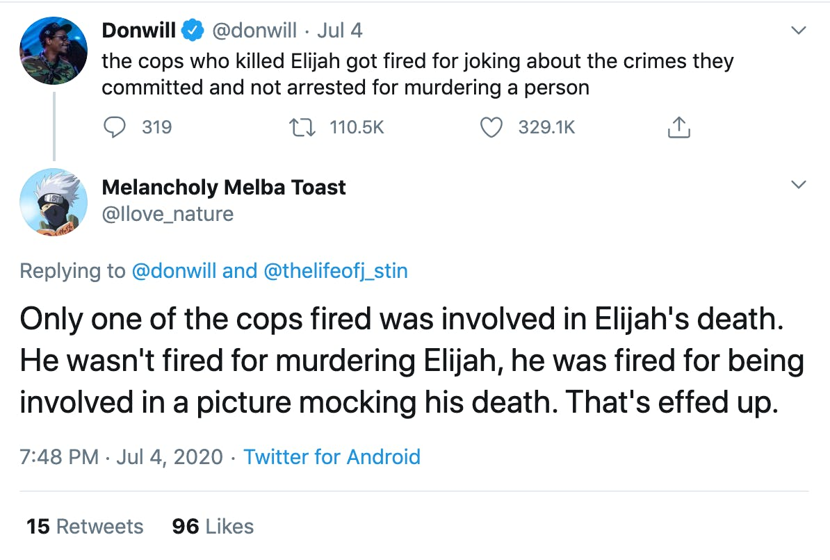 """@donwill """"the cops who killed Elijah got fired for joking about the crimes they committed and not arrested for murdering a person"""" reply by @Ilove_nature """"Only one of the cops fired was involved in Elijah's death. He wasn't fired for murdering Elijah, he was fired for being involved in a picture mocking his death. That's effed up."""""""