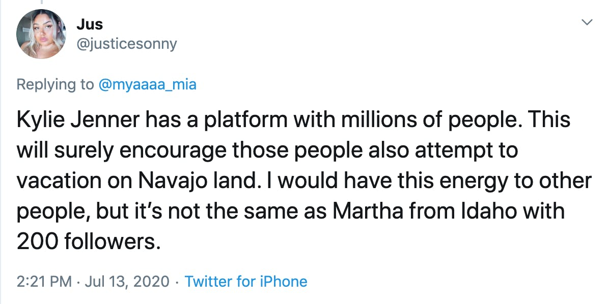 Kylie Jenner has a platform with millions of people. This will surely encourage those people also attempt to vacation on Navajo land. I would have this energy to other people, but it's not the same as Martha from Idaho with 200 followers.