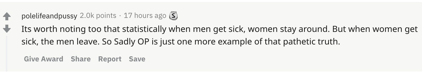 Its worth noting too that statistically when men get sick, women stay around. But when women get sick, the men leave. So Sadly OP is just one more example of that pathetic truth.