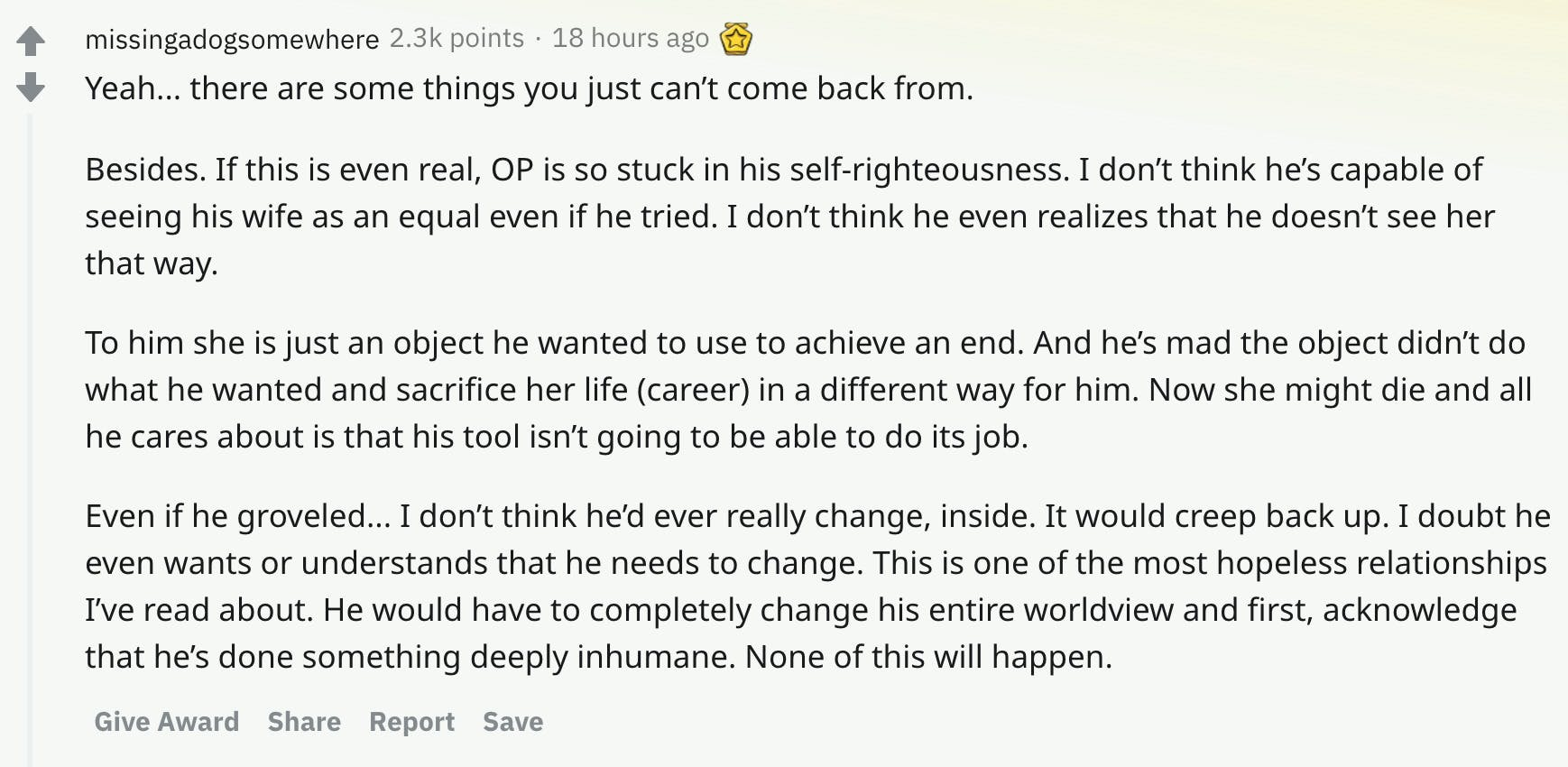 Yeah... there are some things you just can't come back from.  Besides. If this is even real, OP is so stuck in his self-righteousness. I don't think he's capable of seeing his wife as an equal even if he tried. I don't think he even realizes that he doesn't see her that way.  To him she is just an object he wanted to use to achieve an end. And he's mad the object didn't do what he wanted and sacrifice her life (career) in a different way for him. Now she might die and all he cares about is that his tool isn't going to be able to do its job.  Even if he groveled... I don't think he'd ever really change, inside. It would creep back up. I doubt he even wants or understands that he needs to change. This is one of the most hopeless relationships I've read about. He would have to completely change his entire worldview and first, acknowledge that he's done something deeply inhumane. None of this will happen.