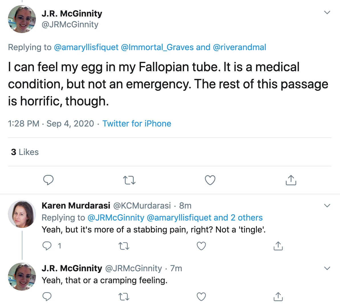 """@JRMcGinnity """"I can feel my egg in my Fallopian tube. It is a medical condition, but not an emergency. The rest of this passage is horrific, though.""""  @KCMurdarasi """"Yeah, but it's more of a stabbing pain, right? Not a 'tingle'.""""  @JRMcGinnity  """"Yeah, that or a cramping feeling."""""""