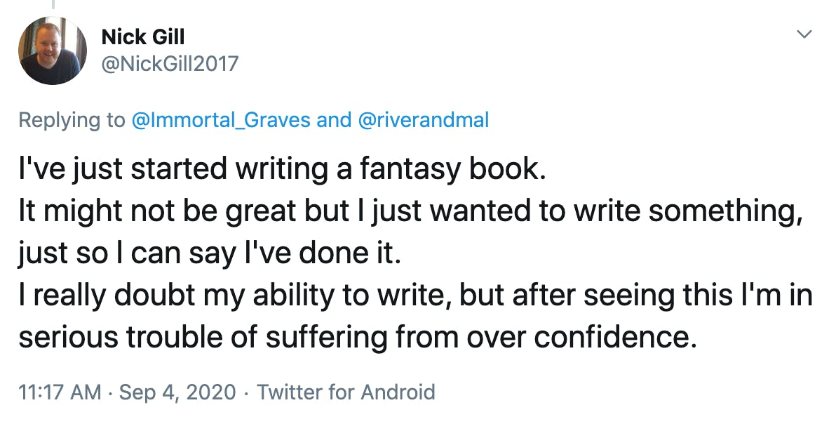 I've just started writing a fantasy book. It might not be great but I just wanted to write something, just so I can say I've done it. I really doubt my ability to write, but after seeing this I'm in serious trouble of suffering from over confidence.