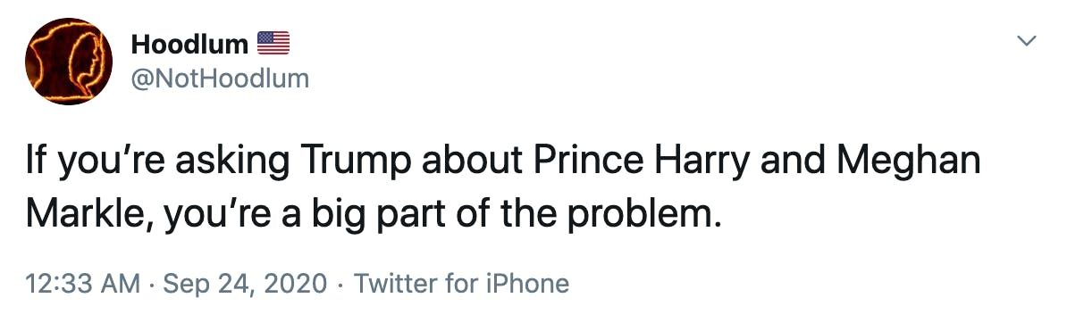 If you're asking Trump about Prince Harry and Meghan Markle, you're a big part of the problem.