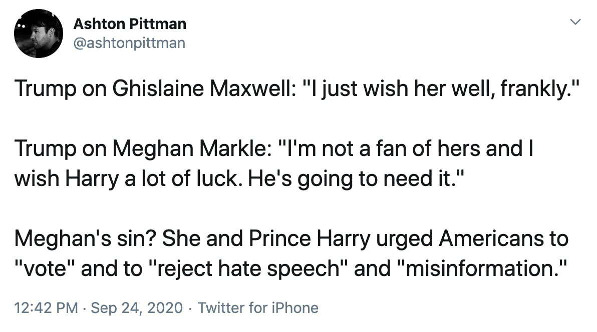 "Trump on Ghislaine Maxwell: ""I just wish her well, frankly."" Trump on Meghan Markle: ""I'm not a fan of hers and I wish Harry a lot of luck. He's going to need it."" Meghan's sin? She and Prince Harry urged Americans to ""vote"" and to ""reject hate speech"" and ""misinformation."""