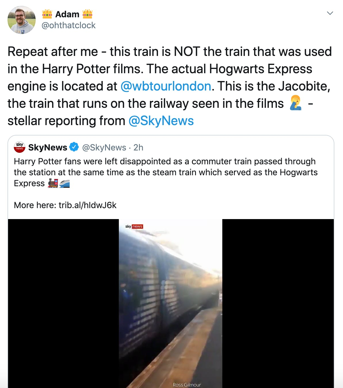 """""""Repeat after me - this train is NOT the train that was used in the Harry Potter films. The actual Hogwarts Express engine is located at  @wbtourlondon . This is the Jacobite, the train that runs on the railway seen in the films Man facepalming - stellar reporting from  @SkyNews"""" Embedded tweet from sky news featuring footage of the trains and the text """"Harry Potter fans were left disappointed as a commuter train passed through the station at the same time as the steam train which served as the Hogwarts Express Steam locomotiveHigh-speed train"""""""