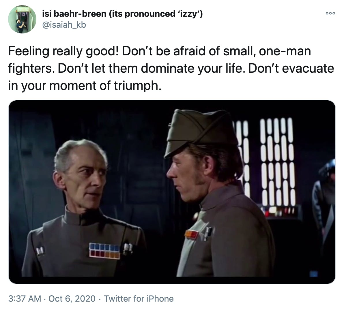 """""""Feeling really good! Don't be afraid of small, one-man fighters. Don't let them dominate your life. Don't evacuate in your moment of triumph."""" Screencap of Grand Moff Tarkin talking to one of his staff from Star Wars: A New Hope"""