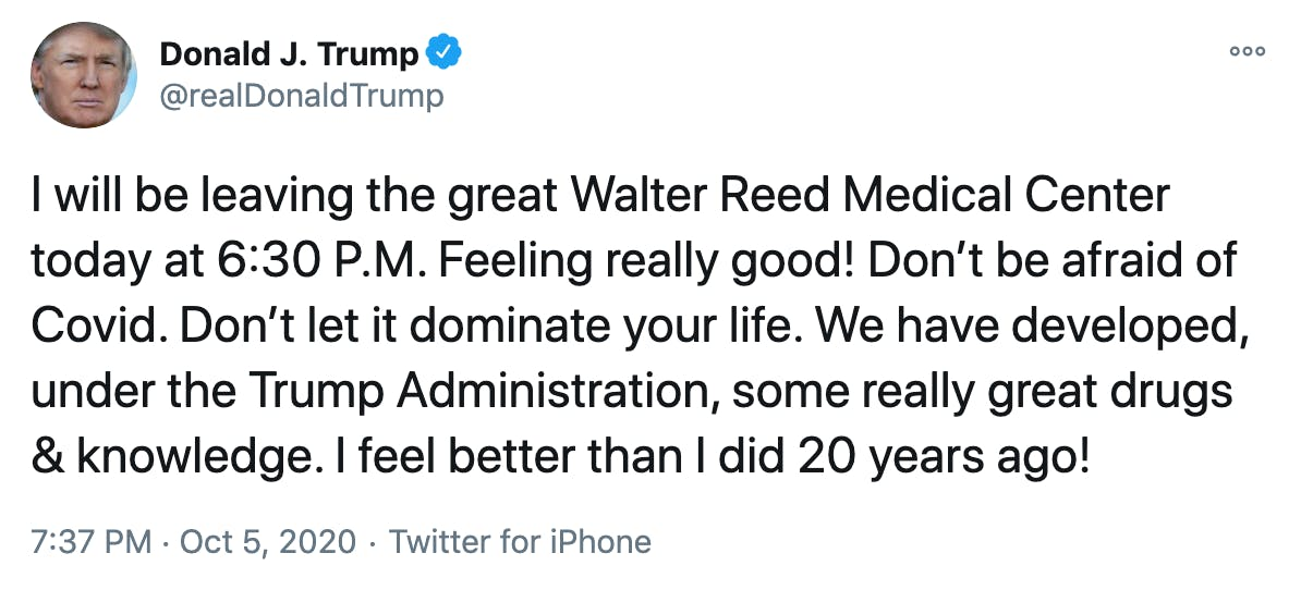 I will be leaving the great Walter Reed Medical Center today at 6:30 P.M. Feeling really good! Don't be afraid of Covid. Don't let it dominate your life. We have developed, under the Trump Administration, some really great drugs & knowledge. I feel better than I did 20 years ago!