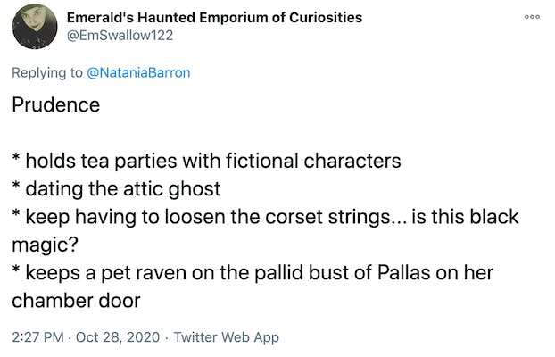 Prudence  * holds tea parties with fictional characters * dating the attic ghost  * keep having to loosen the corset strings... is this black magic?  * keeps a pet raven on the pallid bust of Pallas on her chamber door