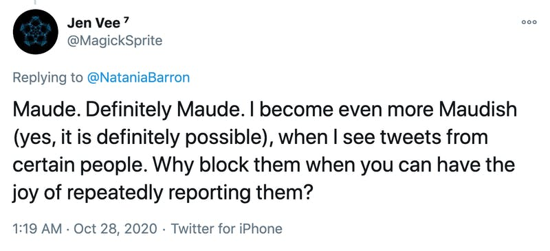 Maude. Definitely Maude. I become even more Maudish (yes, it is definitely possible), when I see tweets from certain people. Why block them when you can have the joy of repeatedly reporting them?