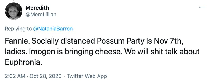 Fannie. Socially distanced Possum Party is Nov 7th, ladies. Imogen is bringing cheese. We will shit talk about Euphronia.