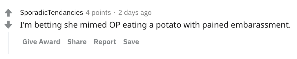 I'm betting she mimed OP eating a potato with pained embarassment.