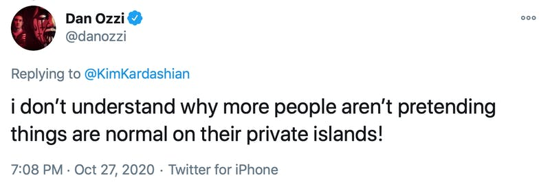 i don't understand why more people aren't pretending things are normal on their private islands!