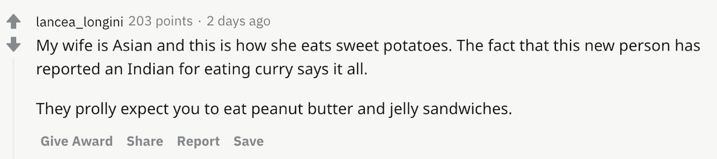 My wife is Asian and this is how she eats sweet potatoes. The fact that this new person has reported an Indian for eating curry says it all.  They prolly expect you to eat peanut butter and jelly sandwiches.