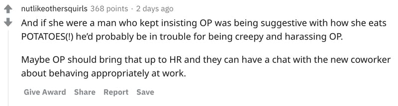 And if she were a man who kept insisting OP was being suggestive with how she eats POTATOES(!) he'd probably be in trouble for being creepy and harassing OP.  Maybe OP should bring that up to HR and they can have a chat with the new coworker about behaving appropriately at work.