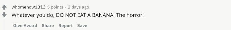 Whatever you do, DO NOT EAT A BANANA! The horror!