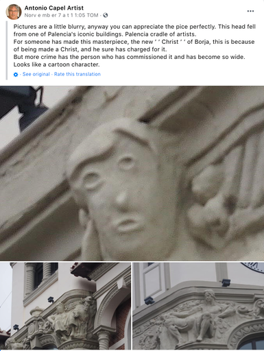 """""""Pictures are a little blurry, anyway you can appreciate the pice perfectly. This head fell from one of Palencia's iconic buildings. Palencia cradle of artists. For someone has made this masterpiece, the new ′ ′ Christ ′ ′ of Borja, this is because of being made a Christ, and he sure has charged for it. But more crime has the person who has commissioned it and has become so wide. Looks like a cartoon character.   ·   · """" A close up of the damaged face and then before and after pictures"""