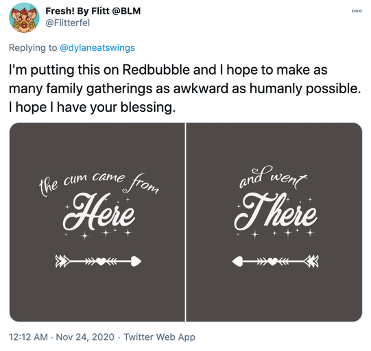 """I'm putting this on Redbubble and I hope to make as many family gatherings as awkward as humanly possible. I hope I have your blessing."" curly white writing that says ""The come came from here"" and ""and went there"" with heart shaped arrows"