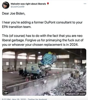 """""""Dear Joe Biden,  I hear you're adding a former DuPont consultant to your EPA transition team.   This (of course) has to do with the fact that you are neo liberal garbage. Forgive us for primarying the fuck out of you or whoever your chosen replacement is in 2024."""" gif of a truck dumping trash in a landfill"""