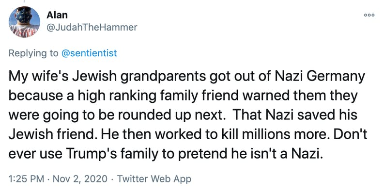 My wife's Jewish grandparents got out of Nazi Germany because a high ranking family friend warned them they were going to be rounded up next.  That Nazi saved his Jewish friend. He then worked to kill millions more. Don't ever use Trump's family to pretend he isn't a Nazi.