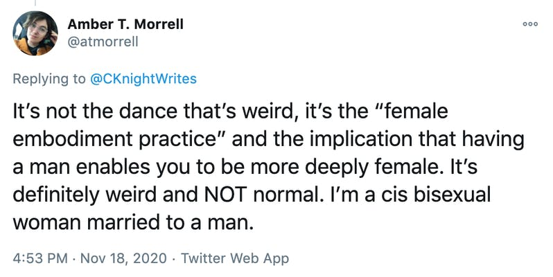 "It's not the dance that's weird, it's the ""female embodiment practice"" and the implication that having a man enables you to be more deeply female. It's definitely weird and NOT normal. I'm a cis bisexual woman married to a man."