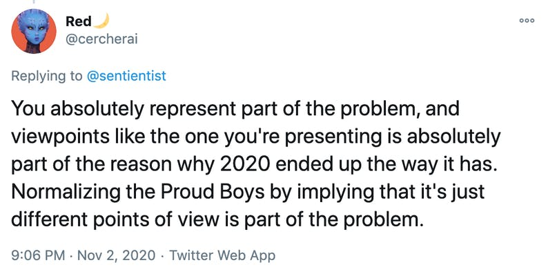 You absolutely represent part of the problem, and viewpoints like the one you're presenting is absolutely part of the reason why 2020 ended up the way it has. Normalizing the Proud Boys by implying that it's just different points of view is part of the problem.