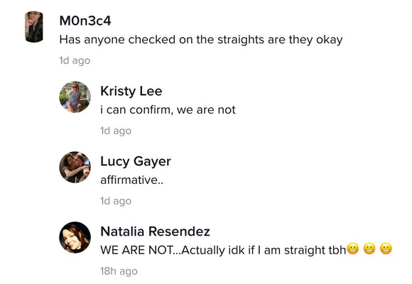 M0n3c4: Has anyone checked on the straights, are they OK? Kristy Lee: I can confirm, we are not Lucy Gayer: Affirmative Natalia Resendez: WE ARE NOT... Actually I don't know if I am straight tbh