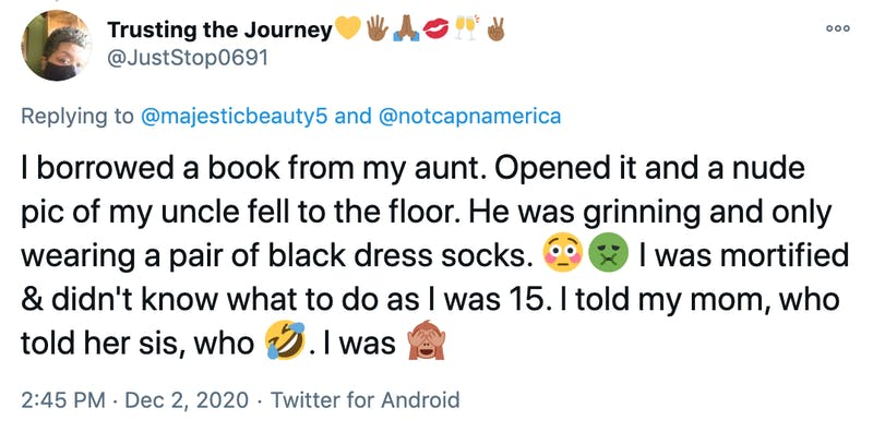 I borrowed a book from my aunt. Opened it and a nude pic of my uncle fell to the floor. He was grinning and only wearing a pair of black dress socks. 😳🤢 I was mortified & didn't know what to do as I was 15. I told my mom, who told her sis, who 🤣. I was 🙈