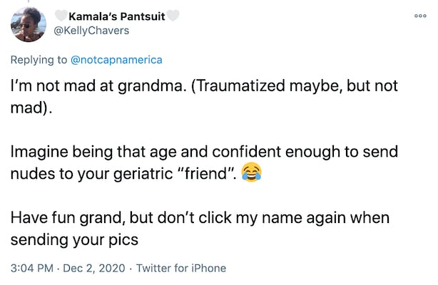 """I'm not mad at grandma. (Traumatized maybe, but not mad).   Imagine being that age and confident enough to send nudes to your geriatric """"friend"""". 😂  Have fun grand, but don't click my name again when sending your pics"""
