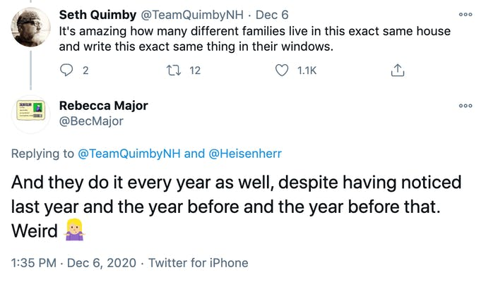 TeamQuimbyNH: It's amazing how many different families live in this exact same house and write this exact same thing in their windows. Bec Major: And they do it every year as well, despite having noticed last year and the year before and the year before that. Weird 🤷🏼‍♀️