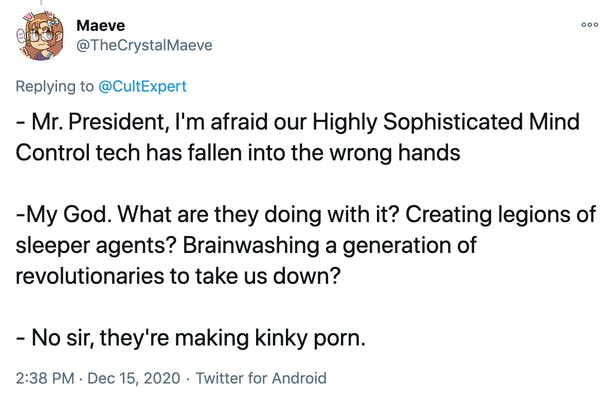- Mr. President, I'm afraid our Highly Sophisticated Mind Control tech has fallen into the wrong hands -My God. What are they doing with it? Creating legions of sleeper agents? Brainwashing a generation of revolutionaries to take us down? - No sir, they're making kinky porn.