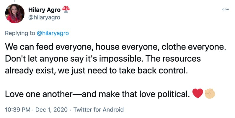We can feed everyone, house everyone, clothe everyone. Don't let anyone say it's impossible. The resources already exist, we just need to take back control.  Love one another—and make that love political. Red heartRaised fist