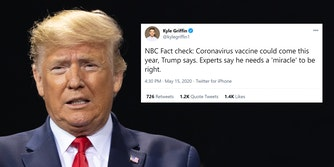 "donald trump with kyle griffin tweet ""NBC Fact check: Coronavirus vaccine could come this year, Trump says. Experts say he needs a 'miracle' to be right."" tweet"
