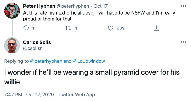 Peter Hyphen: At this rate his next official design will have to be NSFW and I'm really proud of them for that. Carlos Solis: I wonder if he'll be wearing a small pyramid cover for his willie