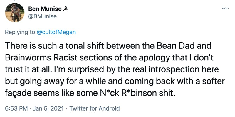 There is such a tonal shift between the Bean Dad and Brainworms Racist sections of the apology that I don't trust it at all. I'm surprised by the real introspection here but going away for a while and coming back with a softer façade seems like some N*ck R*binson shit.