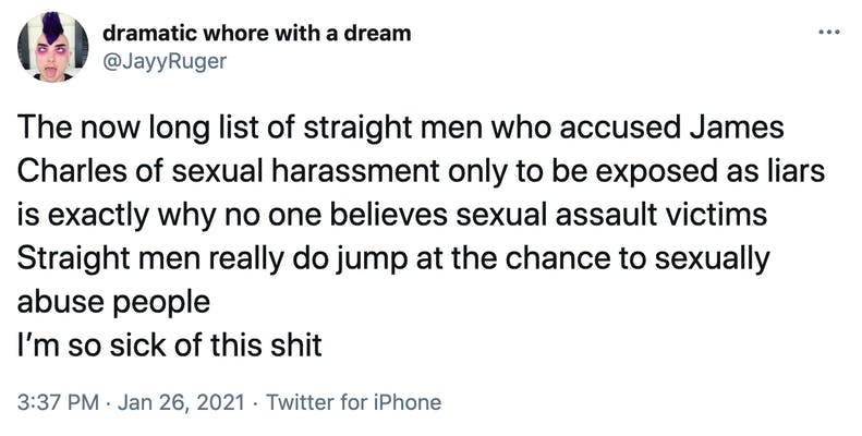 The now long list of straight men who accused James Charles of sexual harassment only to be exposed as liars is exactly why no one believes sexual assault victims Straight men really do jump at the chance to sexually abuse people I'm so sick of this shit