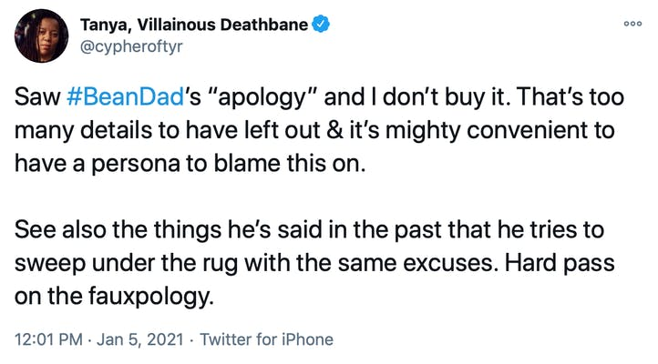 """Saw #BeanDad's """"apology"""" and I don't buy it. That's too many details to have left out & it's mighty convenient to have a persona to blame this on.  See also the things he's said in the past that he tries to sweep under the rug with the same excuses. Hard pass on the fauxpology."""