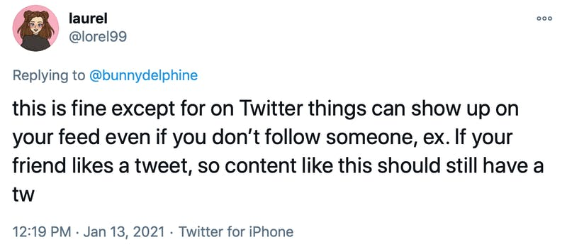 this is fine except for on Twitter things can show up on your feed even if you don't follow someone, ex. If your friend likes a tweet, so content like this should still have a tw